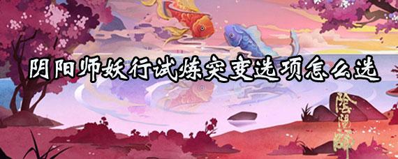阴阳师妖行试炼活动突变选项怎么选 阴阳师妖行试炼突变怎么选